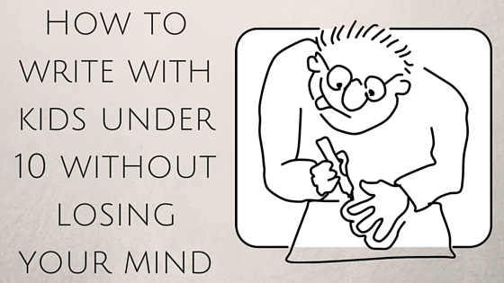 How to write with kids under 10 without losing your mind