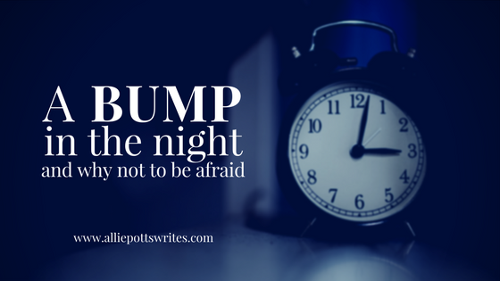 A bump in the night and why not to be afraid - www.alliepottswrites.com