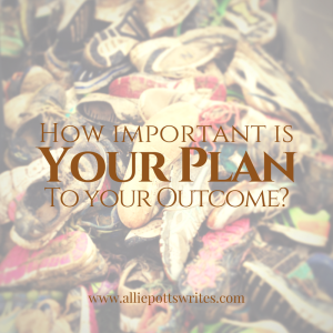 How Important is Your Plan to Your Outcome - www.alliepottswrites.com