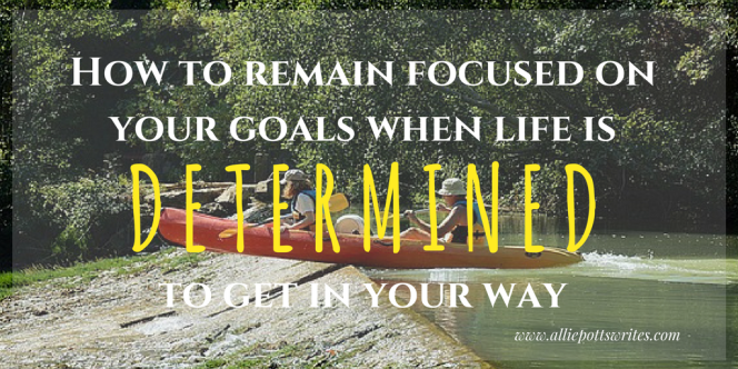 How to remain focused on your goals with life is determined to get in your way www.alliepottswrites.com #writinglife #goals