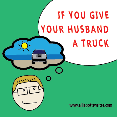 If you give your husband a truck - www.alliepottswrites.com